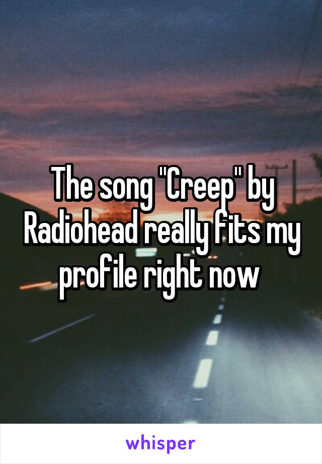 """The song """"Creep"""" by Radiohead really fits my profile right now"""
