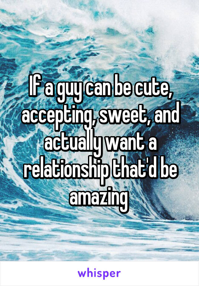 If a guy can be cute, accepting, sweet, and actually want a relationship that'd be amazing