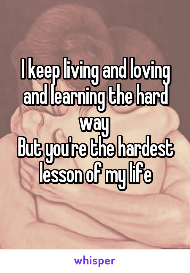 I keep living and loving and learning the hard way  But you're the hardest lesson of my life