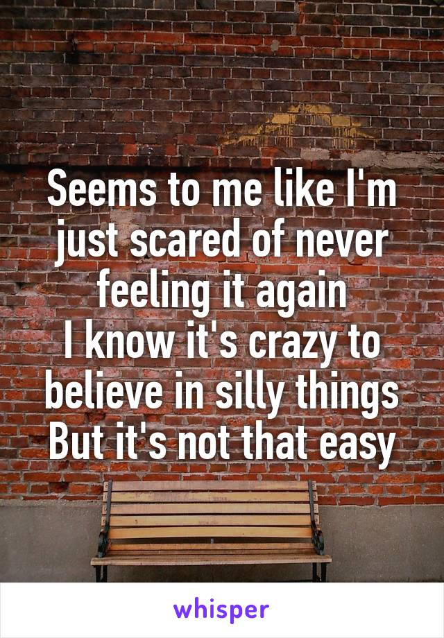 Seems to me like I'm just scared of never feeling it again I know it's crazy to believe in silly things But it's not that easy