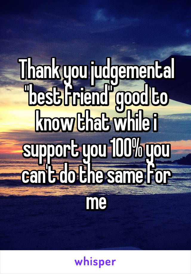 "Thank you judgemental ""best friend"" good to know that while i support you 100% you can't do the same for me"