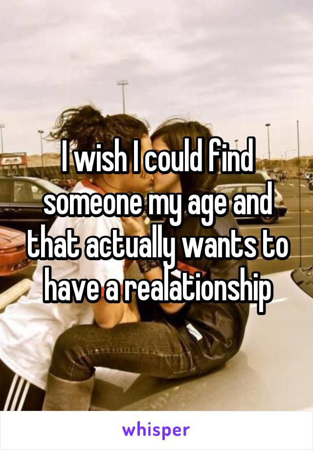 I wish I could find someone my age and that actually wants to have a realationship