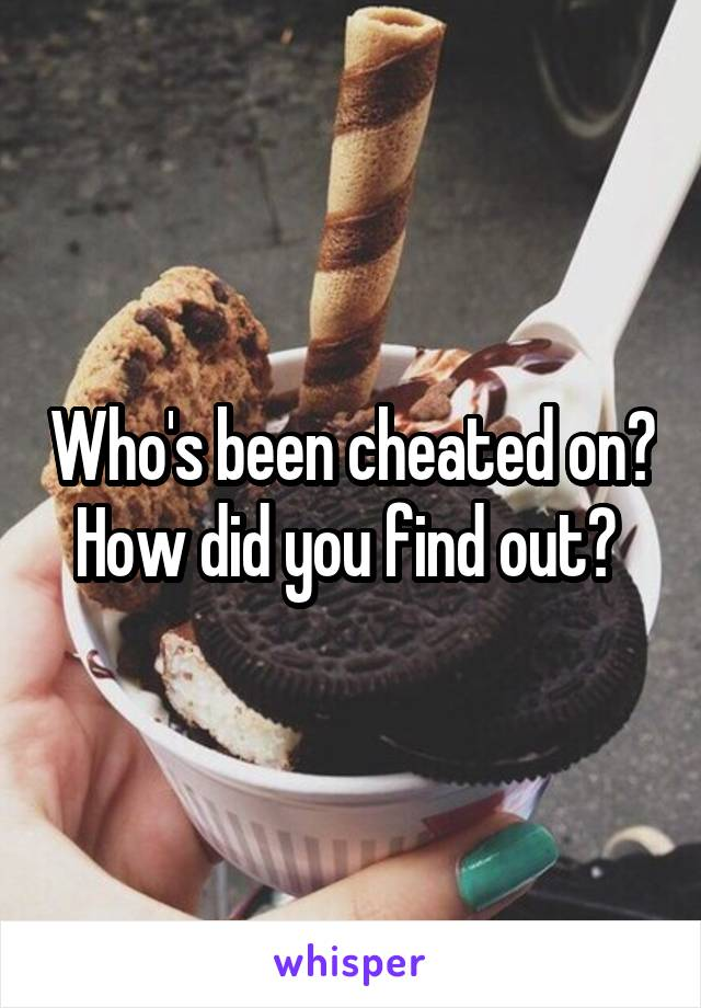 Who's been cheated on? How did you find out?