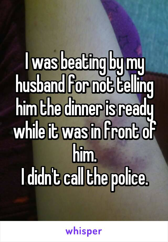 I was beating by my husband for not telling him the dinner is ready while it was in front of him. I didn't call the police.