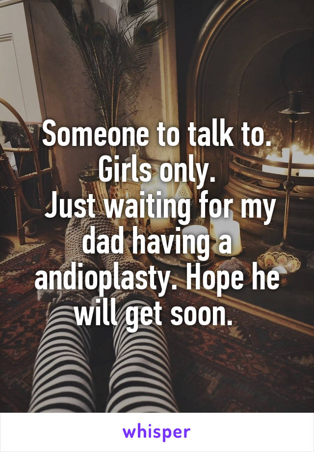 Someone to talk to. Girls only.  Just waiting for my dad having a andioplasty. Hope he will get soon.