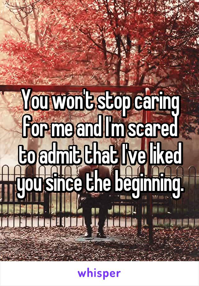 You won't stop caring for me and I'm scared to admit that I've liked you since the beginning.