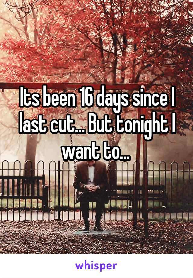 Its been 16 days since I last cut... But tonight I want to...