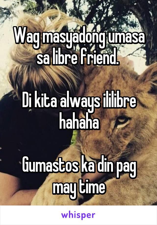 Wag masyadong umasa sa libre friend.   Di kita always ililibre hahaha  Gumastos ka din pag may time