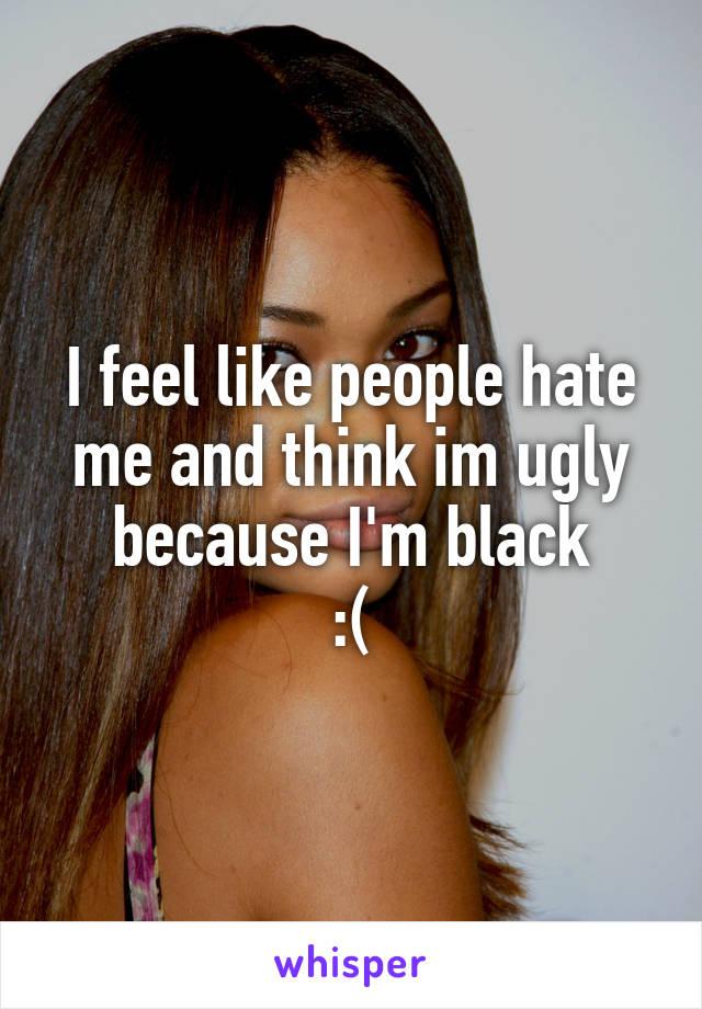 I feel like people hate me and think im ugly because I'm black :(