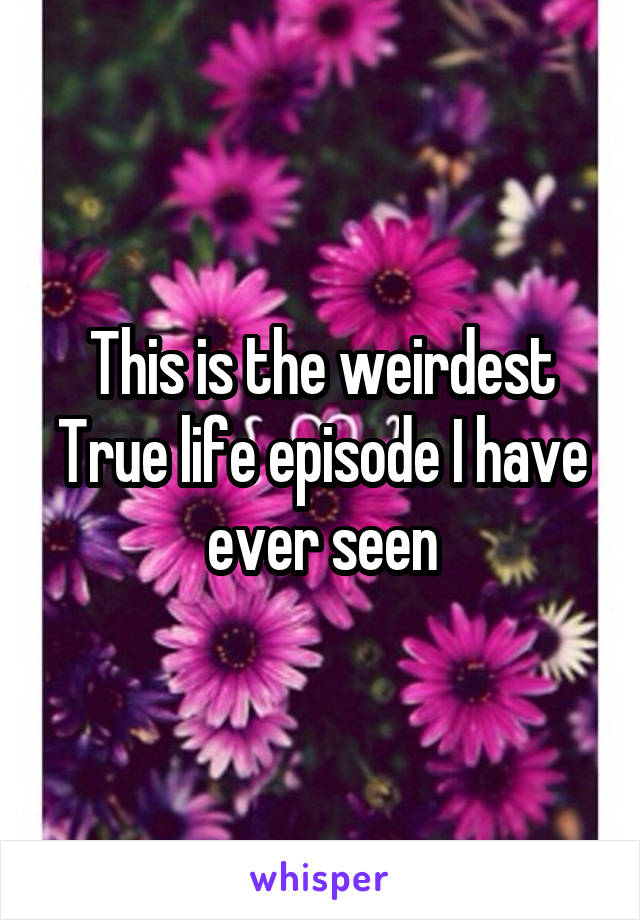 This is the weirdest True life episode I have ever seen