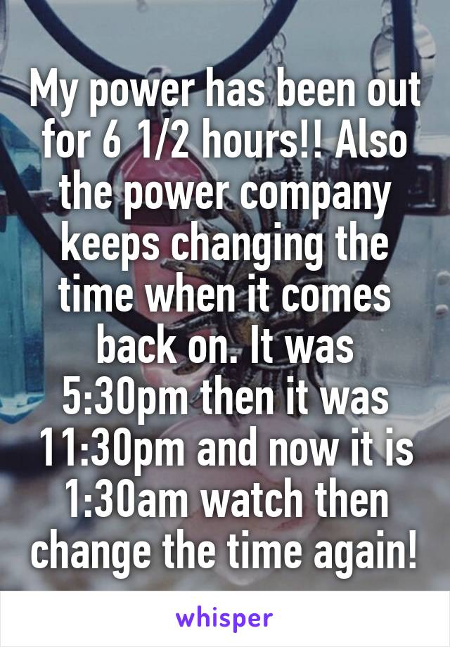 My power has been out for 6 1/2 hours!! Also the power company keeps changing the time when it comes back on. It was 5:30pm then it was 11:30pm and now it is 1:30am watch then change the time again!