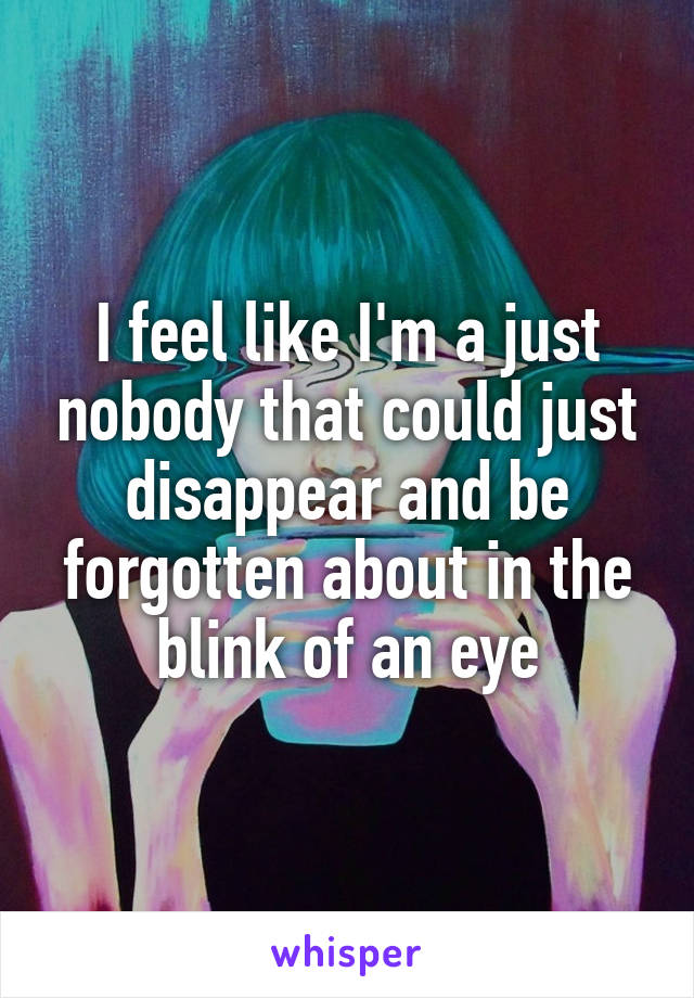 I feel like I'm a just nobody that could just disappear and be forgotten about in the blink of an eye