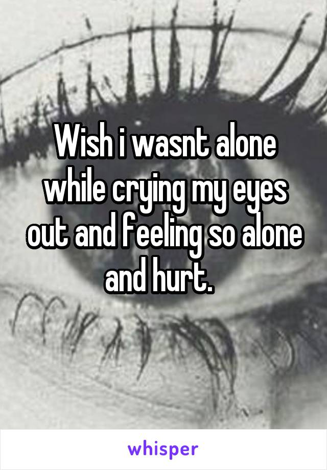 Wish i wasnt alone while crying my eyes out and feeling so alone and hurt.