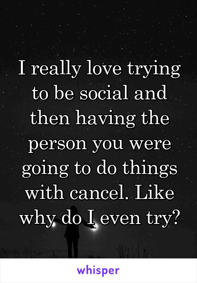 I really love trying to be social and then having the person you were going to do things with cancel. Like why do I even try?