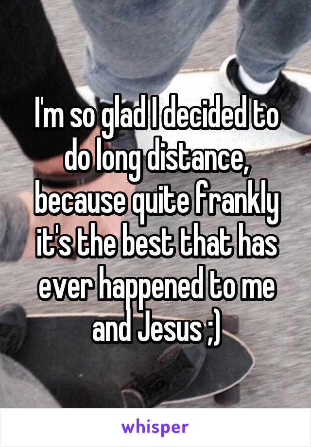 I'm so glad I decided to do long distance, because quite frankly it's the best that has ever happened to me and Jesus ;)