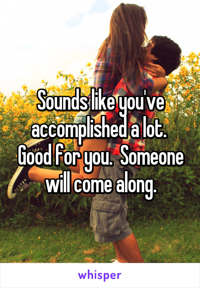 Sounds like you've accomplished a lot.  Good for you.  Someone will come along.