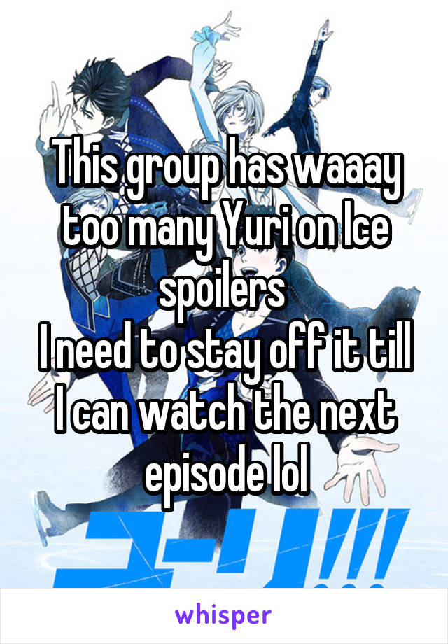 This group has waaay too many Yuri on Ice spoilers  I need to stay off it till I can watch the next episode lol