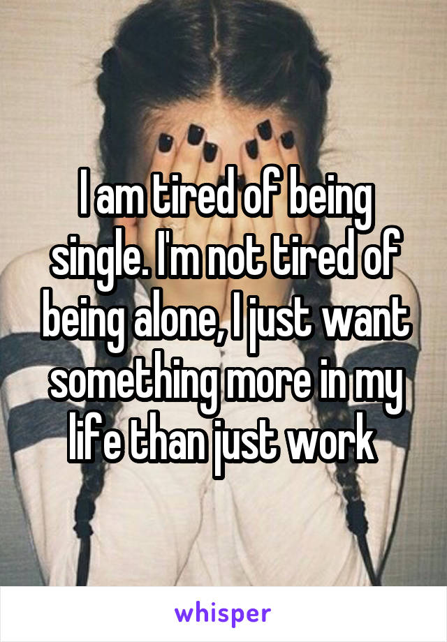 I am tired of being single. I'm not tired of being alone, I just want something more in my life than just work