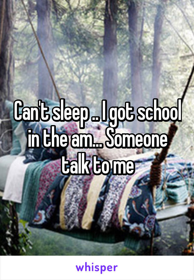 Can't sleep .. I got school in the am... Someone talk to me