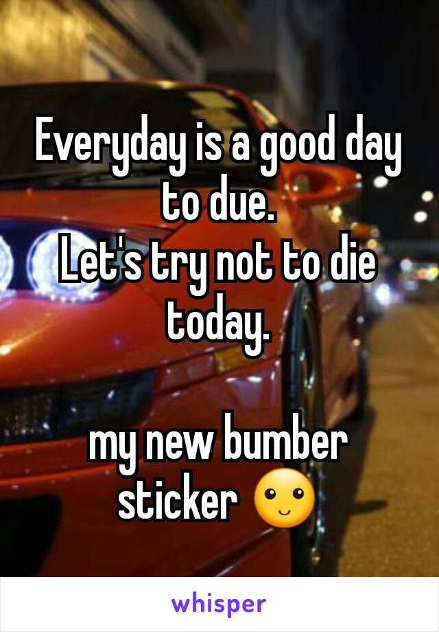 Everyday is a good day to due. Let's try not to die today.  my new bumber sticker 🙂