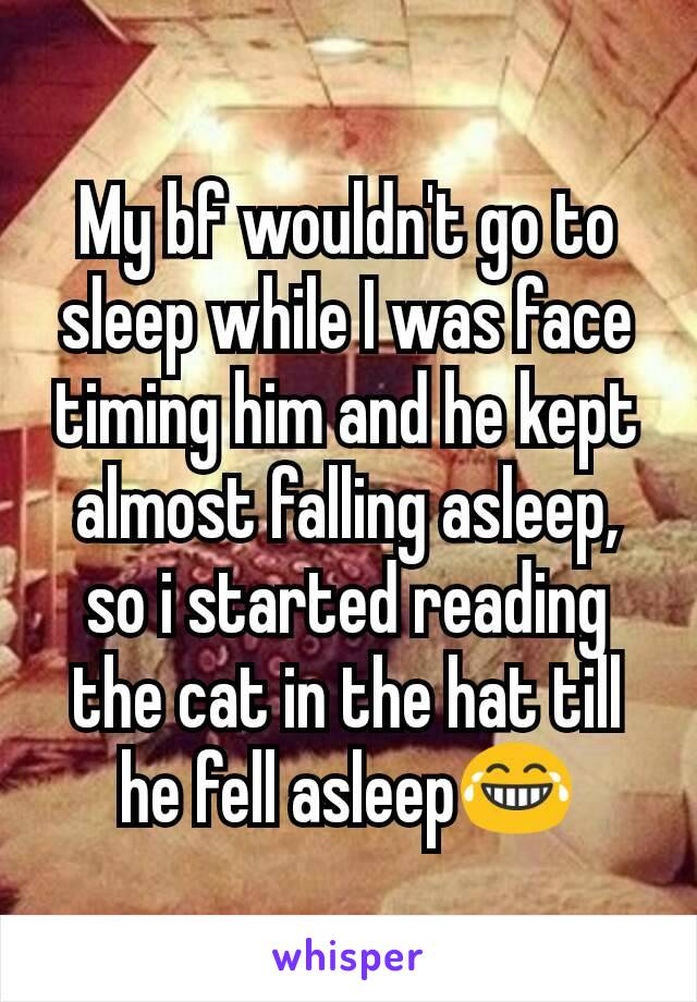 My bf wouldn't go to sleep while I was face timing him and he kept almost falling asleep, so i started reading the cat in the hat till he fell asleep😂