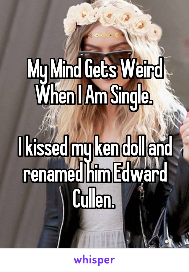 My Mind Gets Weird When I Am Single.   I kissed my ken doll and renamed him Edward Cullen.