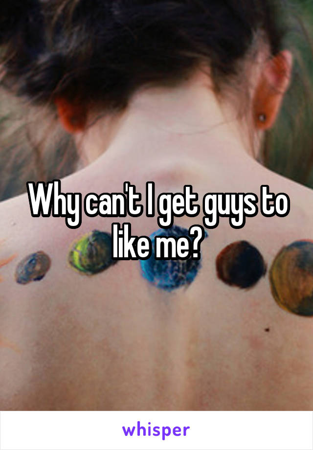 Why can't I get guys to like me?