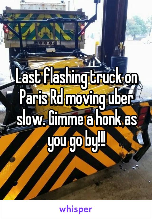 Last flashing truck on Paris Rd moving uber slow. Gimme a honk as you go by!!!