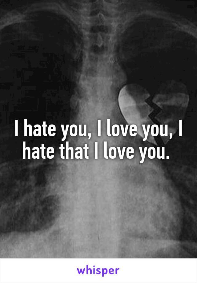 I hate you, I love you, I hate that I love you.