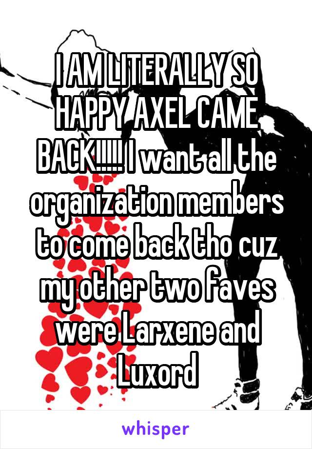 I AM LITERALLY SO HAPPY AXEL CAME BACK!!!!! I want all the organization members to come back tho cuz my other two faves were Larxene and Luxord