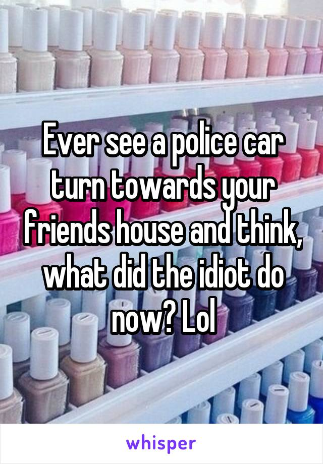 Ever see a police car turn towards your friends house and think, what did the idiot do now? Lol