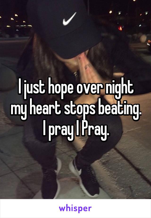 I just hope over night my heart stops beating. I pray I Pray.