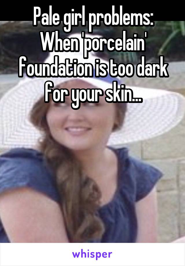 Pale girl problems: When 'porcelain' foundation is too dark for your skin...