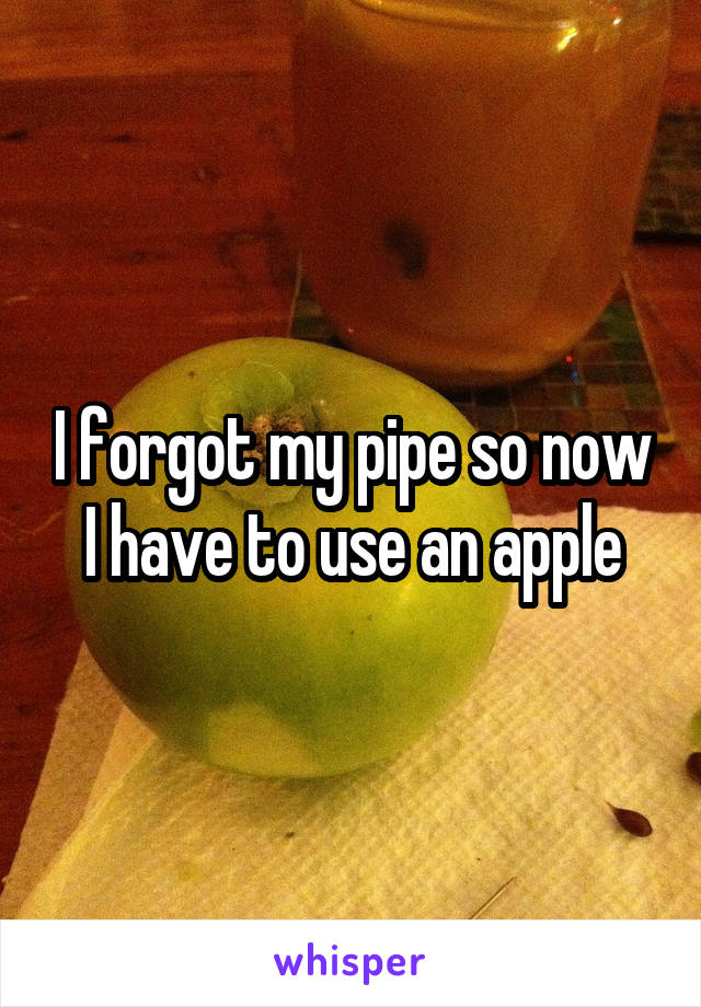 I forgot my pipe so now I have to use an apple