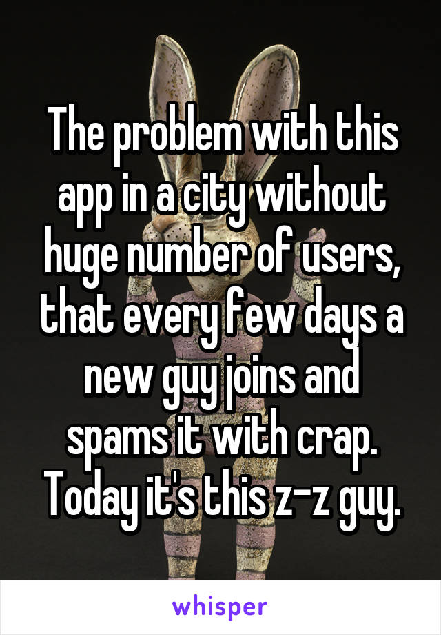 The problem with this app in a city without huge number of users, that every few days a new guy joins and spams it with crap. Today it's this z-z guy.