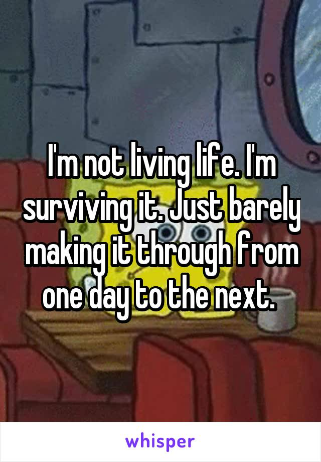 I'm not living life. I'm surviving it. Just barely making it through from one day to the next.