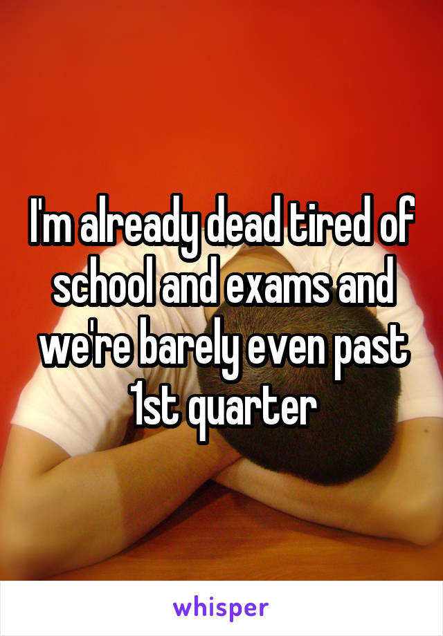 I'm already dead tired of school and exams and we're barely even past 1st quarter