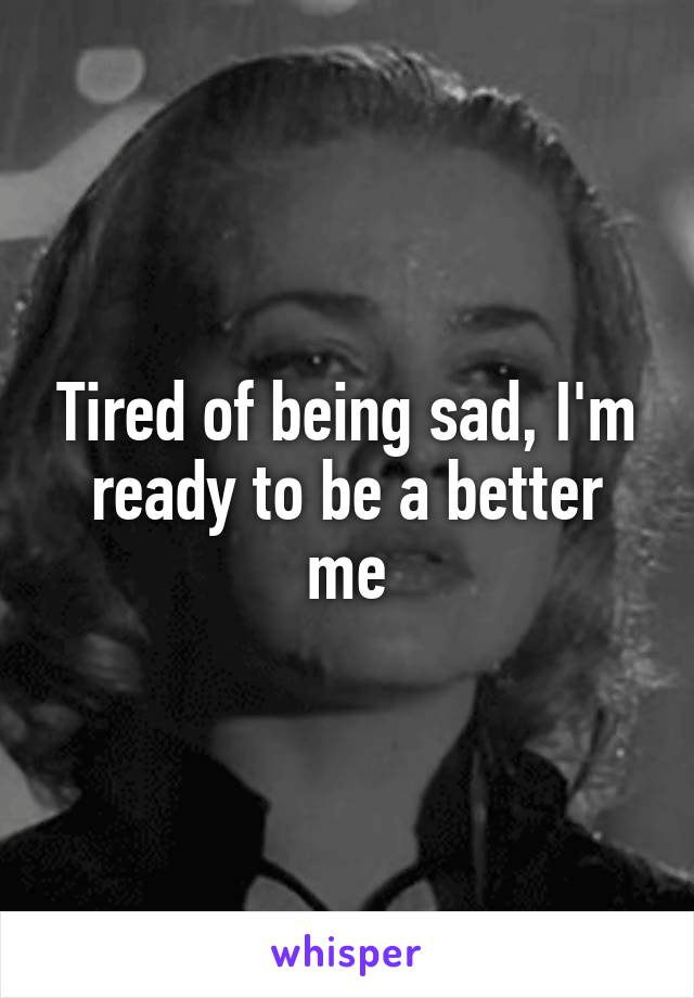 Tired of being sad, I'm ready to be a better me