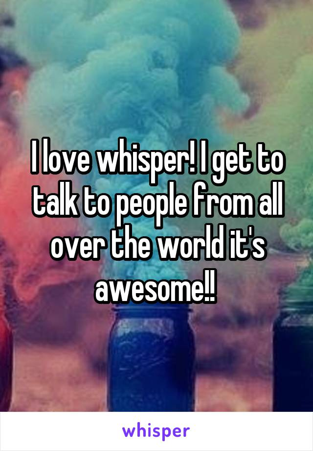 I love whisper! I get to talk to people from all over the world it's awesome!!