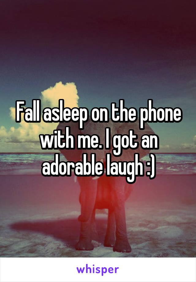 Fall asleep on the phone with me. I got an adorable laugh :)