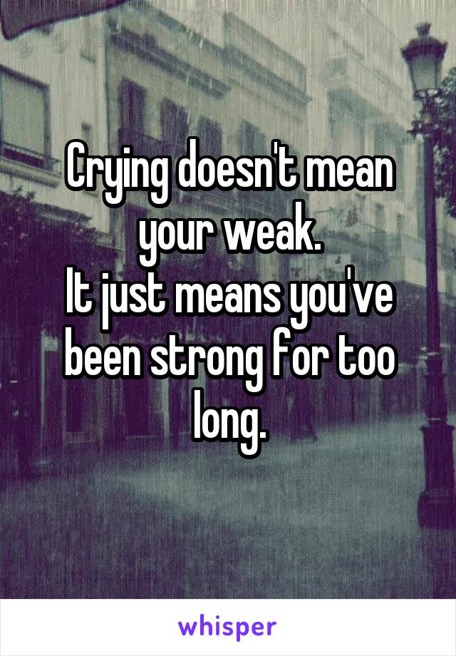 Crying doesn't mean your weak. It just means you've been strong for too long.