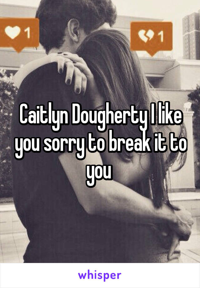 Caitlyn Dougherty I like you sorry to break it to you