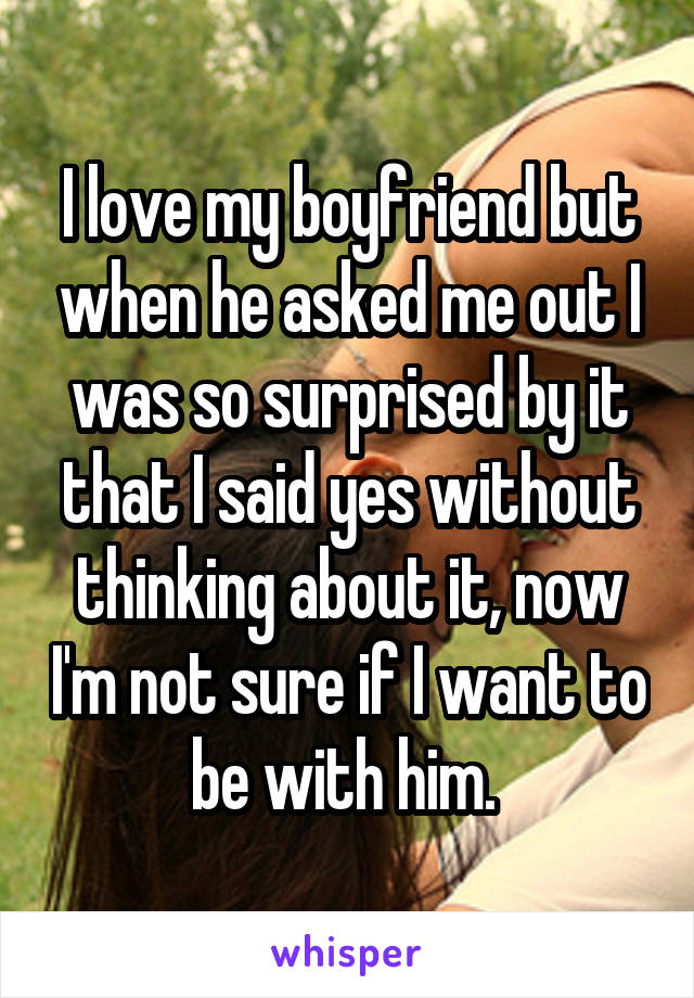 I love my boyfriend but when he asked me out I was so surprised by it that I said yes without thinking about it, now I'm not sure if I want to be with him.