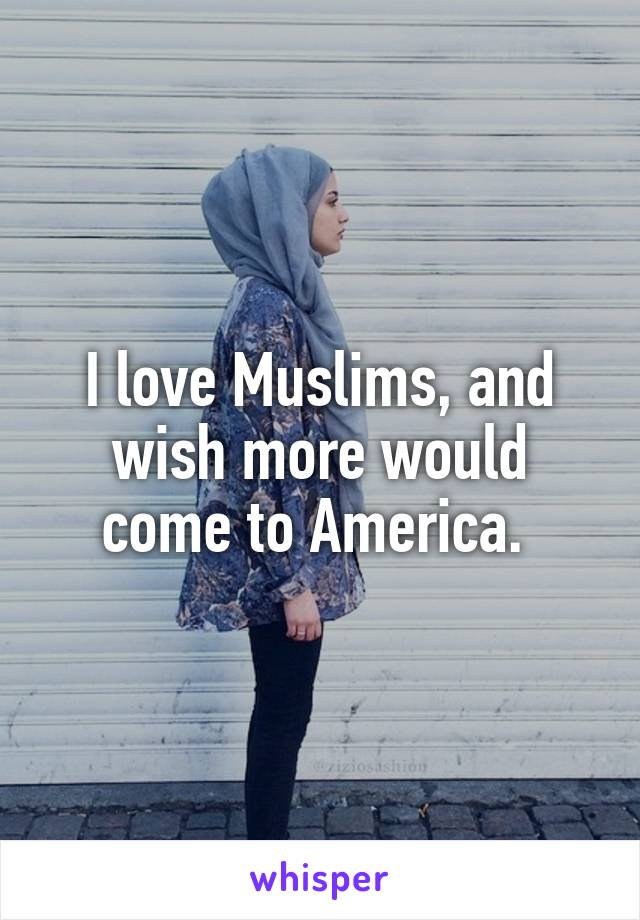I love Muslims, and wish more would come to America.