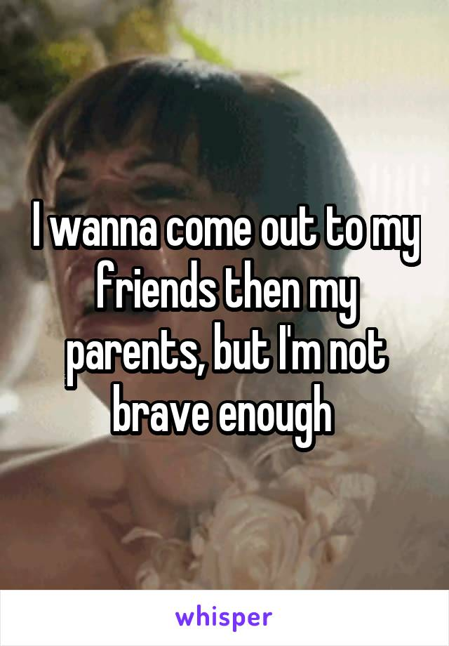 I wanna come out to my friends then my parents, but I'm not brave enough