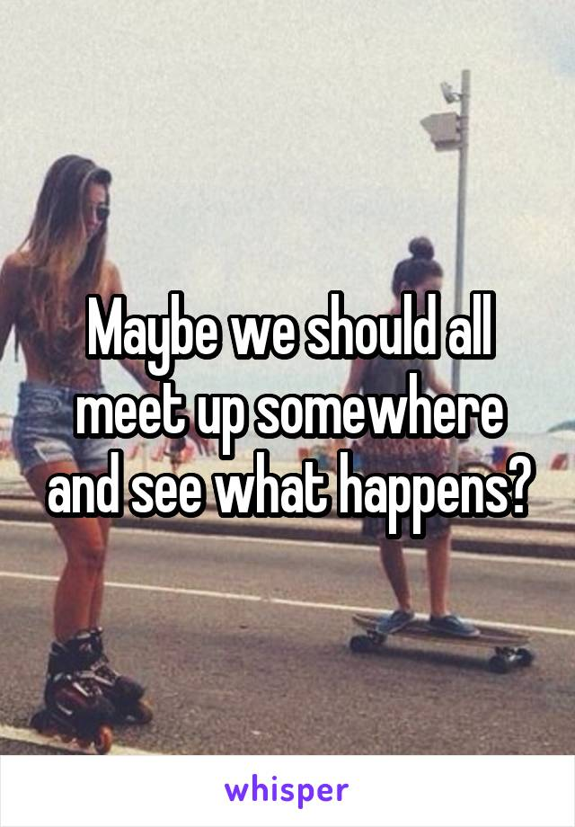 Maybe we should all meet up somewhere and see what happens?