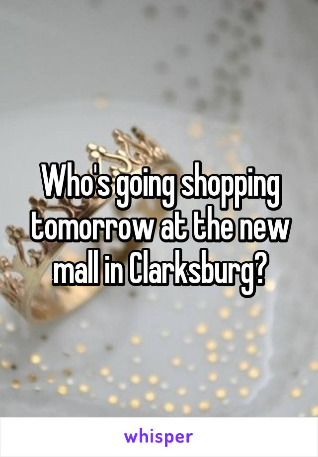 Who's going shopping tomorrow at the new mall in Clarksburg?