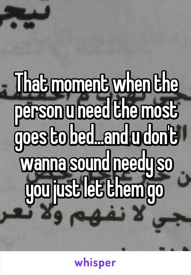 That moment when the person u need the most goes to bed...and u don't wanna sound needy so you just let them go