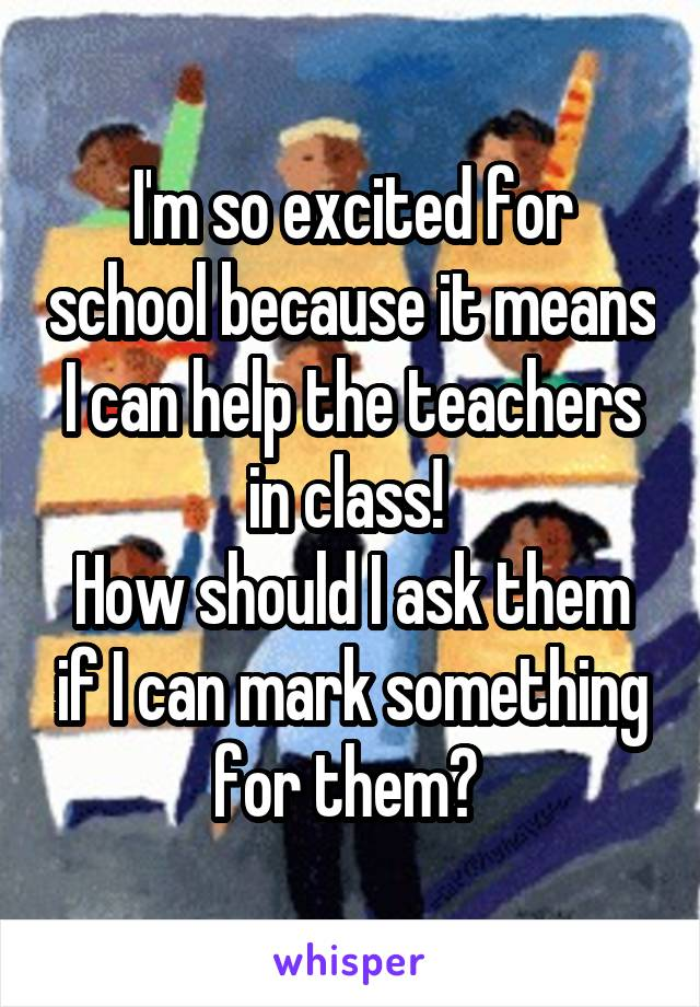 I'm so excited for school because it means I can help the teachers in class!  How should I ask them if I can mark something for them?