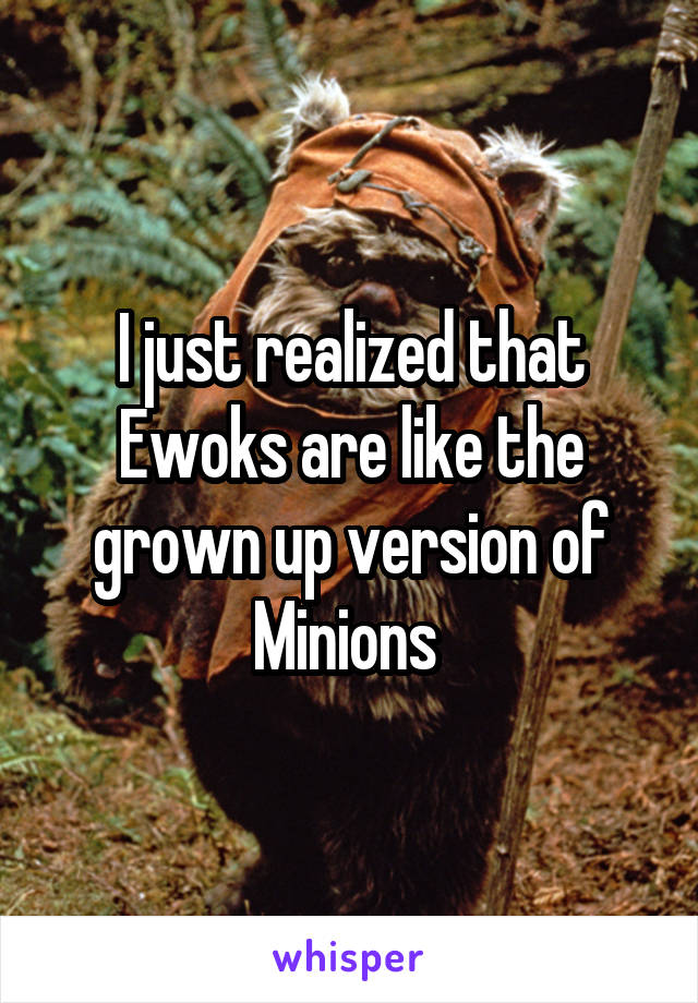 I just realized that Ewoks are like the grown up version of Minions